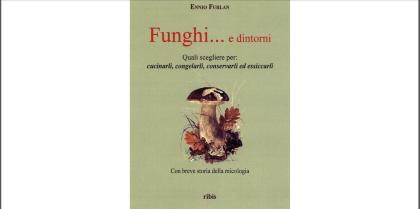 """Degustazione guidata e presentazione del libro """"Funghi e …dintorni"""" di Ennio Furlan ed. Ribis"""